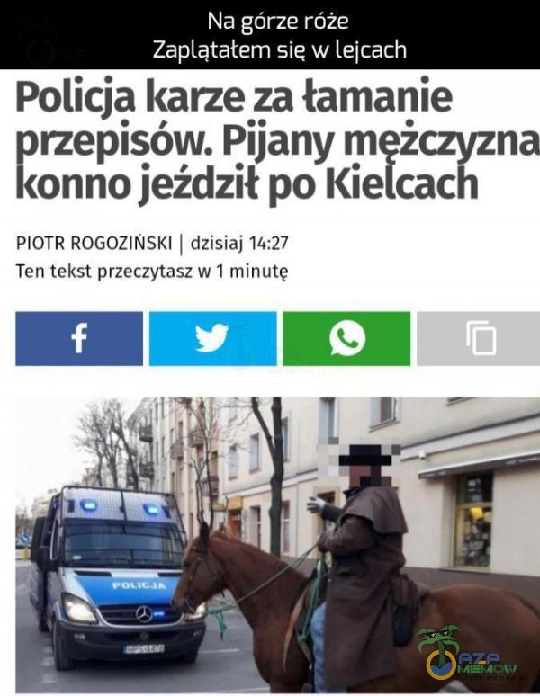 Na górze róże Zaątatem się w lejcach Policja karze za łamanie orzepieda Pijany mężczyzna conno jeździł po Kielcach PIOTR ROGOZINSKI | dzisiaj 14:27 Ten tekst przeczytasz w i minutę