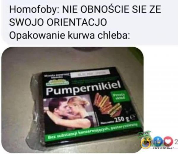 Homofoby; NIE OBNOŚCIE SIE ZE SWOJO ORIENTACJO Opakowanie k***a chleba;