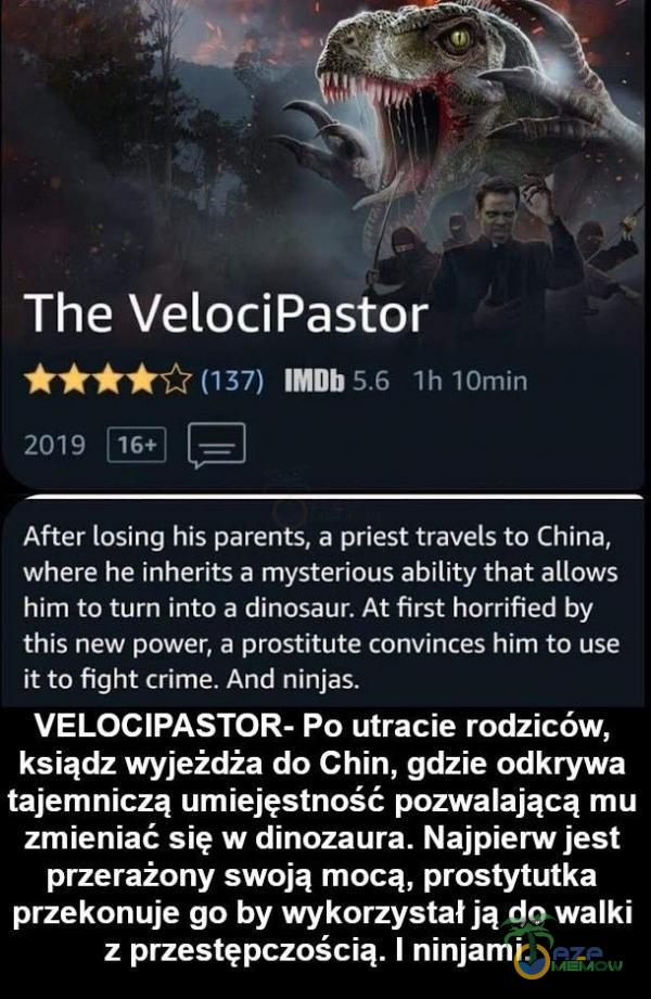 The Velo***astor MH I F!) ; i - TH==||- mw ar,. L£| After losing his parents. a priest travel; to China, where he [nherits a mysterious ability that allows him to turn into a dinosąur. At first horrified by this new power, a prostitute convinces him to use it to Fight crime. And ninjas. VELO***ASTOR- Po utracie rodziców, ksiądzwyjeźdża do Chin, gdzie odkrywa tajemniczą umiejęstność pozwalającą mu zmieniać się w dinozaura. Najpierw jest przerażony swoją mocą, prostytutka przekonuje go by wykorzystał ją do walki z przestępczością. ] ninjami.
