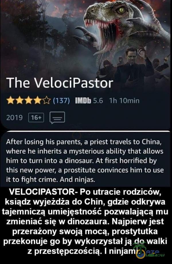 The Velo***astor MH I F!) ; i - TH==||- mw ar,. L£| After losing his parents. a priest travel; to China, where he [nherits a mysterious ability that allows him to turn into a dinosąur. At first horrified by this new power, a prostitute convinces him to use it to Fight crime. And ninjas. VELO***ASTOR- Po utracie rodziców, ksiądzwyjeźdża do Chin, gdzie odkrywa tajemniczą umiejęstność pozwalającą mu zmieniać się w dinozaura. Najpierw jest przerażony swoją mocą, prostytutka przekonuje go by wykorzystał ją do walki z przestępczością. ] ninjami.
