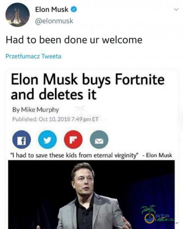 Elon Musk O elonmusk Had to been done ur wele Przetłumacz Tweeta Elon Musk buys Fortnite and deletes ił By Mike Murphy Published: Oct 7:49 ET oooe l had to save these kids from etemal virginity• - Elon Musk