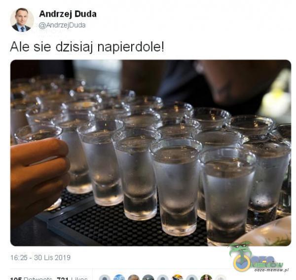 Andrzej Duda AndrzejOuda Ale sie dzisiaj nap***dole! 1625 - 30 Lis 2019