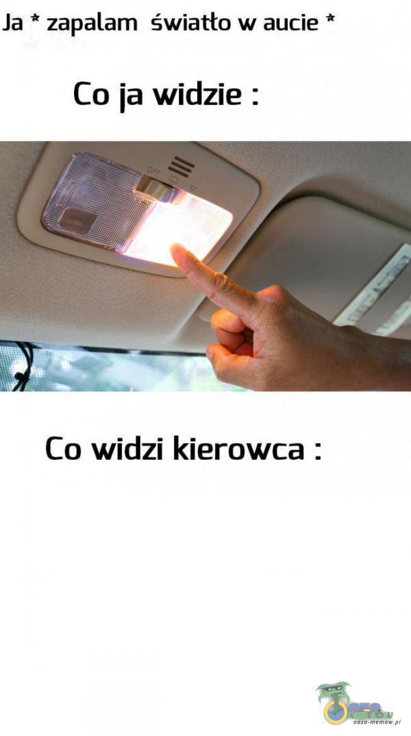 Ja * zapalam światło w aucie * Cu ia widzie : Co widzi kierowca :