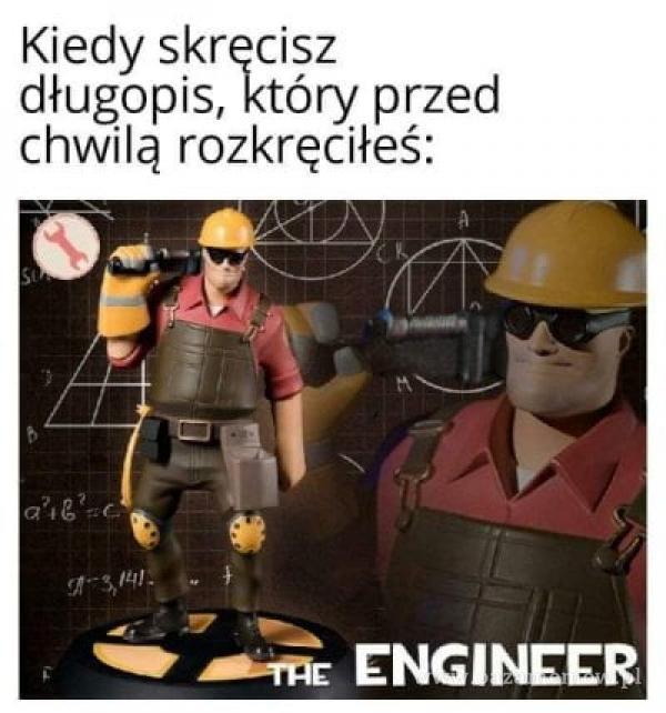 Kiedy skrecisz długopis, który przed chwilą rozkręciłeś: ENGINEER