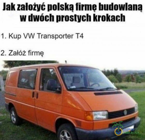 Jak założyć polską firmę budowlaną w dwóch prostych krokach 1. Kup VW Transporter T4 2. Załóż firmę