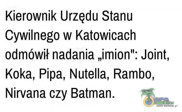 """Kierownik Urzędu Stanu Cywilnego w Katowicach odmówił nadania """"imion : Joint, Koka, Pipa, Nutella, Rambo, Nirvana czy Batman."""
