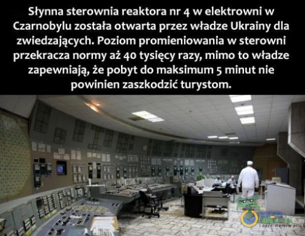 Słynna sterownia reaktora nr 4 w elektrowni w Czarnobylu została otwarta przez władze Ukrainy dla zwiedzających. Poziom promieniowania w sterowni przekracza normy aż 40 tysięcy razy, mimo to władze zapewniają, że pobyt do maksimum 5 minut...