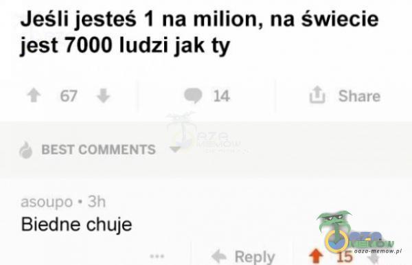 Jeśli jesteś 1 na milion, na świecie jest 7000 ludzi jak ty ą Biednie c***e