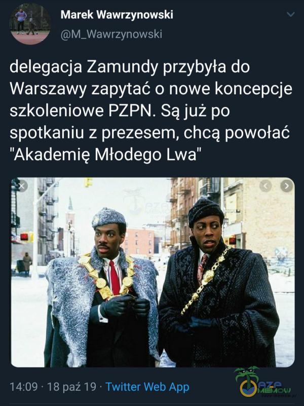 Marek Wawrzynowski M_Wawrzynowski delegacja Zamundy przybyła do Warszawy zapytać o nowe koncepcje szkoleniowe PZPN. Są już po spotkaniu z prezesem, chcą powołać Akademię Młodego Lwa 14:09 • 18 paź 19 • Twitter Web App