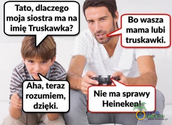 """Tato, dlaczego moja siostra ma na imię Truskawka? al.: Aha, tra: dzięki. i"""" r ___""""i Nie ma sprawy Heineken!"""