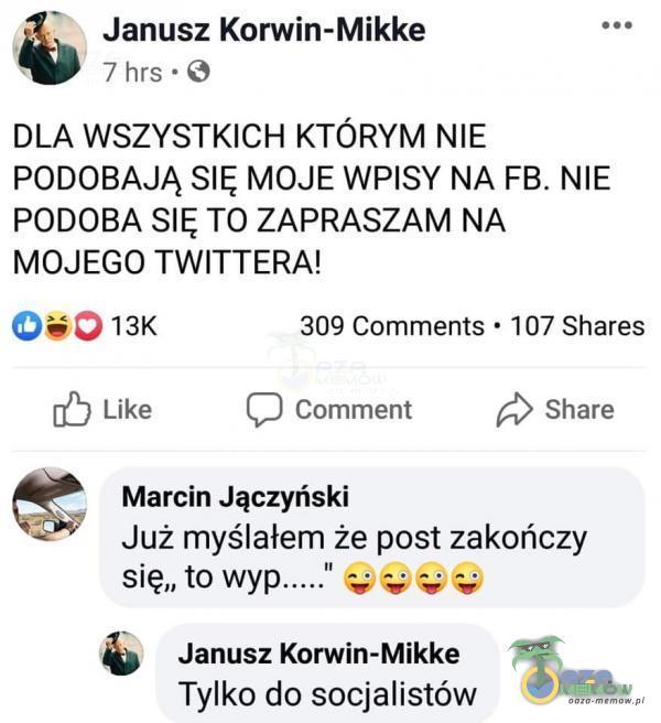 Janusz Korwin-Mikke 7 hrs - DLA WSZYSTKICH KTÓRYM NIE PODOBAJĄ SIĘ MOJE WPISY NA FB. NIE PODOBA SIĘ TO ZAPRASZAM NA MOJEGO TWITTERA! 050 13K 309 Comments - 107 Shares © Like [:] Comment A) Share J Marcin Jączyński .; * Już myślałem że post zakończy się.. to wyp ----- 995% & Janusz Komin-Mikke Tylko do socjalistów