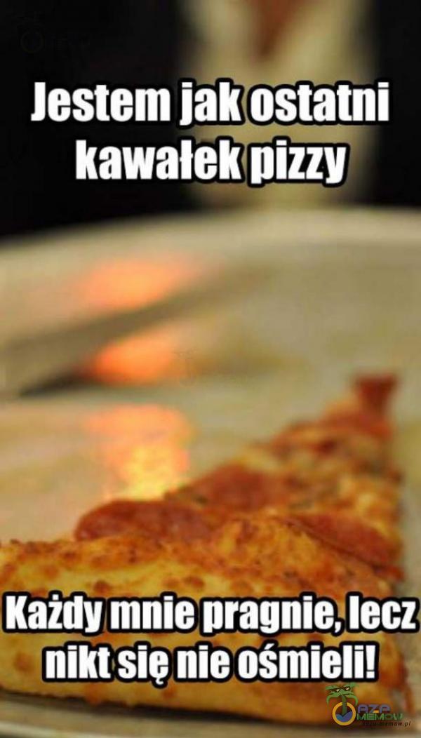 Jestem jakostatni kawałek pizzy Każńy mnie pragnie, lecz LL POCZCIE LU