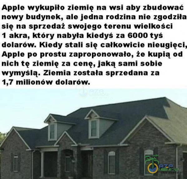 """Ape wykupiła ziemię na wsi aby zbudować nowy budynek, ale jedna rodzina nie zgod: . się na sprzedaż swojego terenu wielkości 1 akta, który nabyła kiedyś 13 6000 tys"""" dolarów. Kiedy stali się całkowicie nieuglęcl Ape po prostu zaproponowała, że kupią od nich tę llemię za cenę, jaką sami sobie wymyślą. Ziemia zastała sprzedana za 1,7 mlnanńw dolarów."""