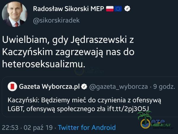 Radosław Sikorski MEP O sikorskiradek Uwielbiam, gdy Jędraszewski z Kaczyńskim zagrzewają nas do heteroseksualizmu. O Gazeta Wyborcza O...