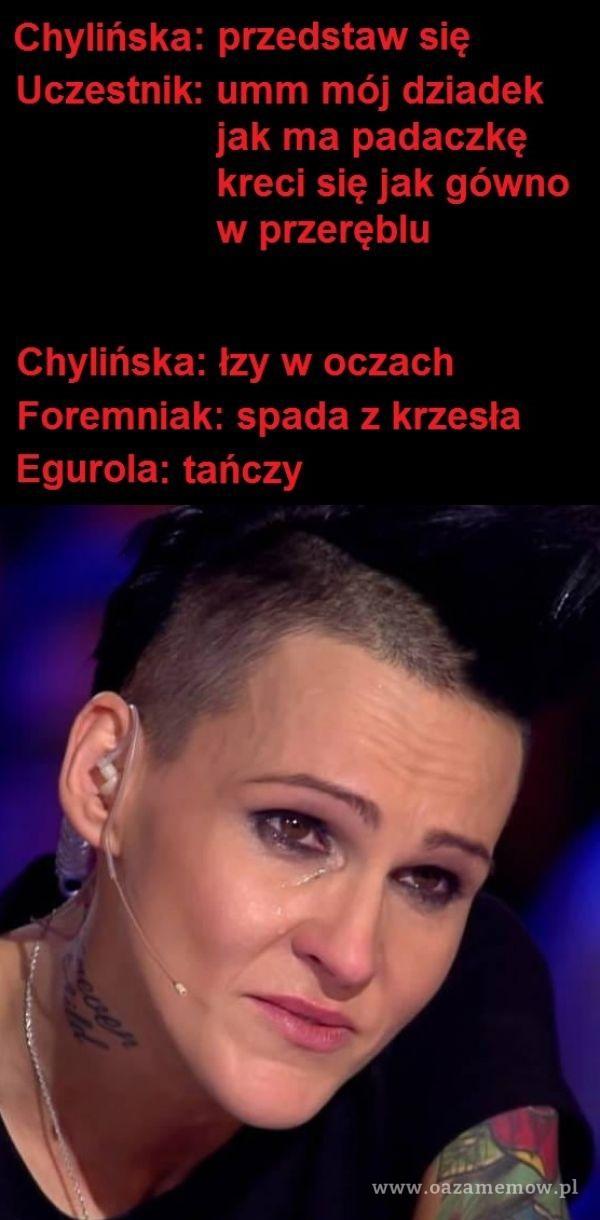 Chylińska: przedstaw się Uczestnik: umm mój dziadek jak ma padaczkę kreci się jak gówno w przeręblu Chylińska: łzy w oczach Foremniak: spada...