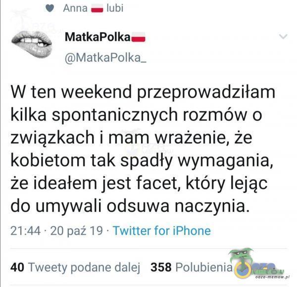 Anna lubi MatkaPolka— MatkaPolka_ W ten weekend przeprowadziłam kilka spontanicznych rozmów o związkach i mam wrażenie, że kobietom tak spadły wymagania, że ideałem jest facet, który lejąc do umywali odsuwa naczynia. 21 :44 • 20 paź...