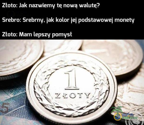 Złoto: Jak nazwiemy tę nową walutą? Srebra: Srebrny. iak kolor [ei podstawowej monety Złoto: Mam lepszy pomysł
