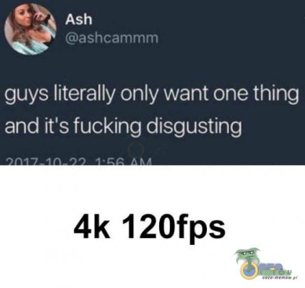Ash ashcammm guys literally only want one thing and iťs fucking disgusting 4k 120fps