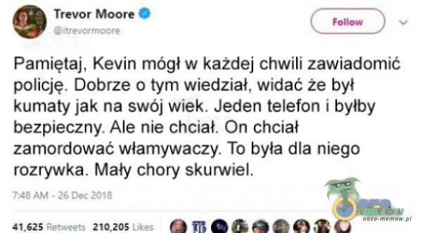 . Trevor Moore 8b z , Pamiętaj, Kavin mógł w każdej chwili zawiadomić pólicję. Dobrze o tym wiedział, widać że był kumatyjak na swój wiek. Jeden telefan r byłby: bezpieczny. Ale nie chciał. On choiał zamorlować włamywaczy, To była...