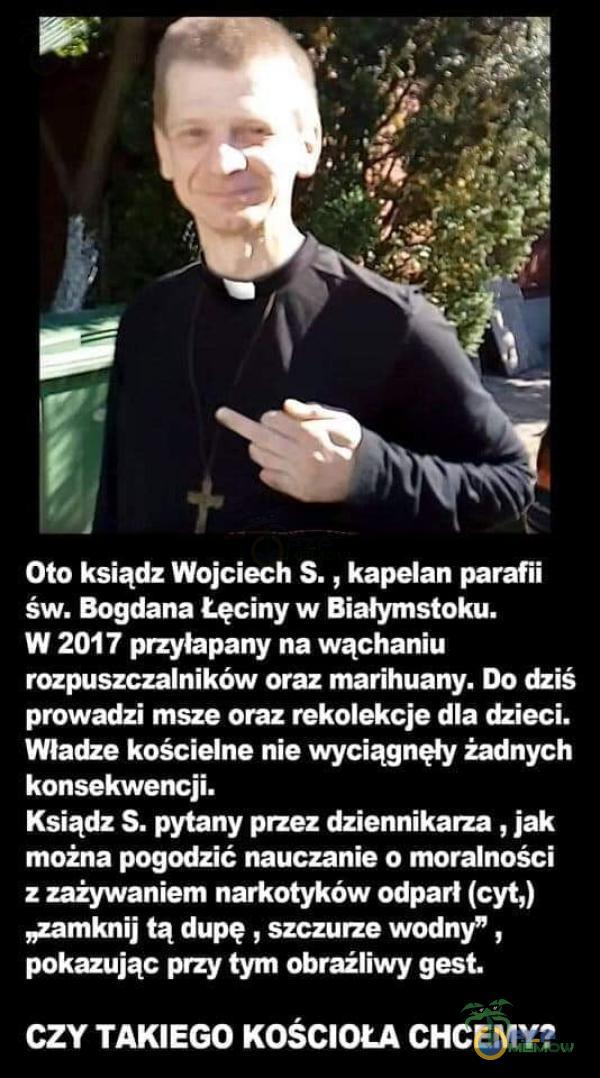 """Oto ksiądz Wojciech 5. , kapelan parafii św. Bogdana Łęciny w Białymstoku. W 2017 przyłapany na wąchaniu rozpuszczalników oraz marihuany. Do dziś prowadzi msze oraz rekolekcje dla dzieci. Władze kościelne nie wyciągnęły żadnych konsekwencji. Ksiądz S, pytany przez dziennikarza , jak można pogodzić nauczanie o moralności z zażywaniem narkotyków odpań (cyt,) """"żdmknij tą dupę , szcziurze wodny"""" , pokazując przy tym obraźliwy gest. CZY TAKIEGO KOŚCIOŁA CHCEMY?"""