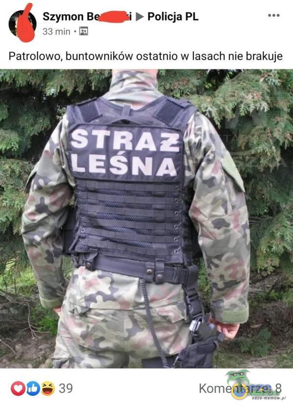33 min « [2] © Szymon Bezfiiki b Policja PL Patrolowo, buntowników ostatnio w lasach nie brakuje Komentarze: 8