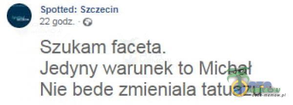 Spótiei Szczemmn Znr y Szukam faceta. Jedyny warunek to Michał Nie bedę zmieniala tatuazu