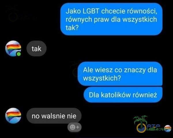 Jako LGBT chcecie równości, równych praw dla wszystkich tak? Ale wiesz co znaczy dla wszystkich? Dla katolików również no walsnie nie