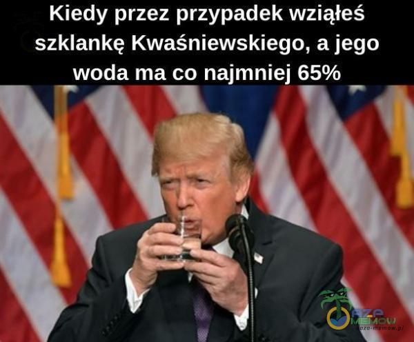 """Kiedy przez przypadek wziąłeś szklankę Kwaśniewskiego, a jego Twoda ma co najmniej 65%_ V""""; ( """