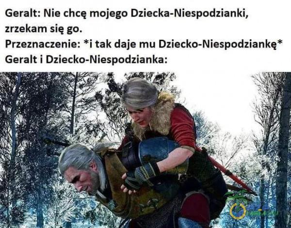 Geralt; Niechcę mojego Dziecka-Niespodzianki, zrzekam się go, Przeznaczenie: *i tak daje mu Dziecko-Niespodziankę* Geralt i Dziecko-Niespodzianka: RSKG 4 Ze