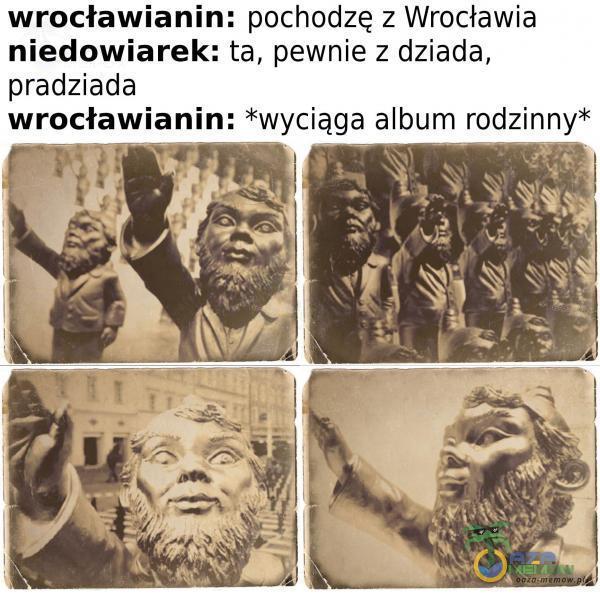 wrocławianin: pochodzę z Wrocławia niedowiarek: ta, pewnie z dziada, pradziada wrocławianin: *wyciąga album rodzinny*