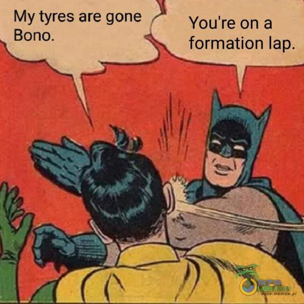 My tyres are gane s Bono. 4 Y©u re an a 4%, formation tap.