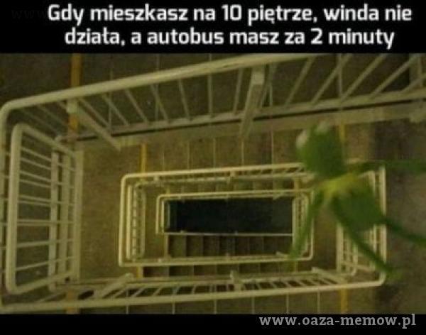 Gdy mieszkasz na 10 piętrze, winda nie działa. a autobus masz za 2 minuty