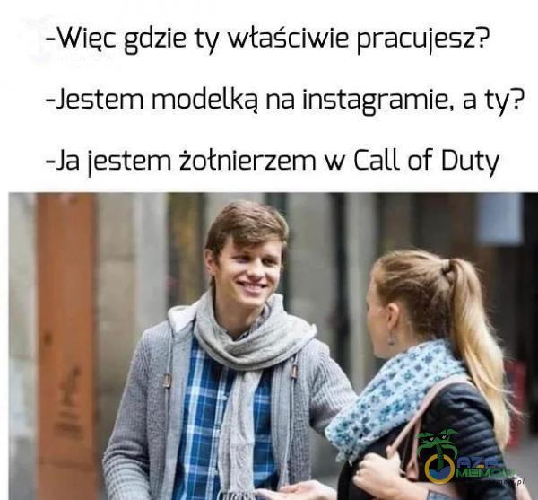 -Więc gdzie ty właściwie pracujesz? -Jestem modelką na instągramie, a ty? -la jestern żołnierzem w Call of Duty