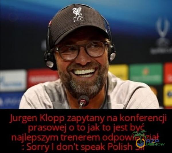 Jurgen Klopp zapytany na konferencji prasowej o to jak to jest być najlepszym trenerem odpowiedział : Sorry I don t speak Polish Sir