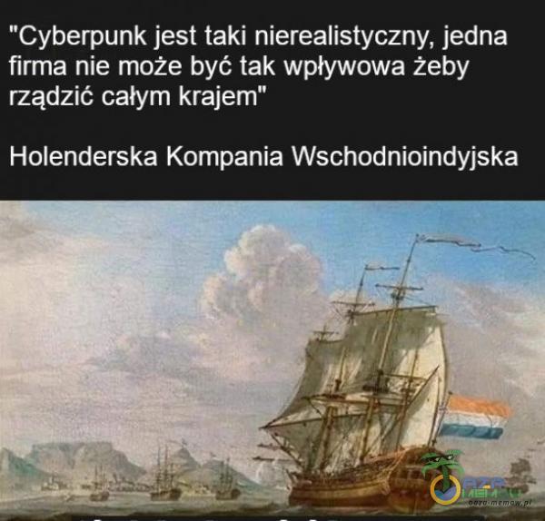"""Cyberpunk jest taki nierealistyczny, jedna firma nie może być tak wpływowa żeby rządzić całym krajem"""" Holenderska Kompania Wschodnioindyjska"""