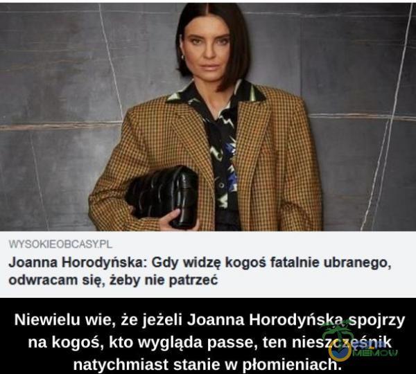 """. """"uw j"""" A L 3 li ź l """"g:"""",* n J Ue """"Jaanne Harodynńska; Gdy widzę kogoś fatalnie ubranego, ndwracam się, żeby nur patrzeć Niewielu wie, że jeżeli Joanna Horodyńska spojrzy na kogoś, kto wygląda passe, ten nieszczęśnik..."""