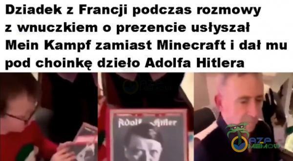 Dziadek : Francji padczas rozmowy : maczkiem :) prezencie usłyszal Mein Kampf zamiast Minecraft i dał mu pad choinkę dzieło Adolfa Hitlera