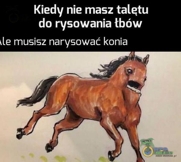 Kiedy nie masz talątu du ryaowania łbów le musi5z narysować konia