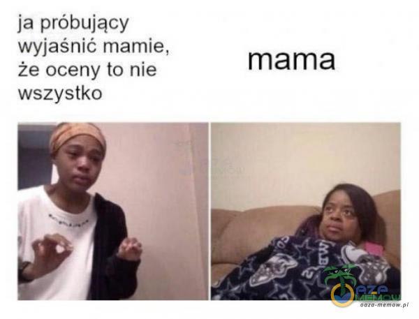 ja próbujący wyjaśnić mamie, że oceny la nie mama wszystka