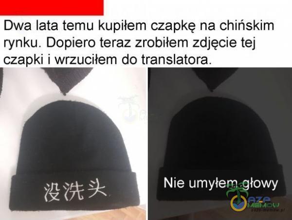 Dwa lata temu kupiłem czapkę na chińskim rynku. Dopiero teraż zrobiłem zdjęcie tej czapki i wrzuciłem do translatora. 14 Nie umyłem głowy