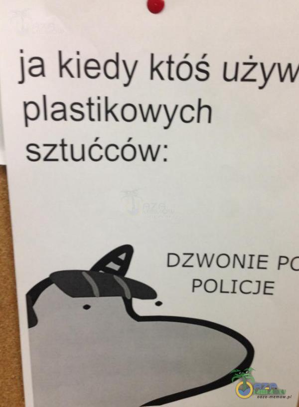 ja kiedy któś używ astikowych sztućców: DZWONIE pc POLICJE