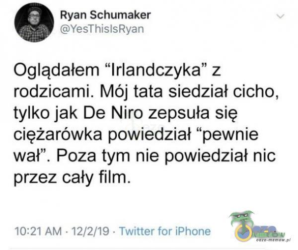 """Ryan. Schumaker IST HEF Oglądałem Irlandczyka"""" z rodzicami. Mój tata siedział cicho, tylka jak De Niro zepsuła się ciężarówka powiedział pewnie wał"""". Poza tym nie powiedział nic przez cały film. 10:34 AM= 14/2/15- Tmilitter kn iR..."""