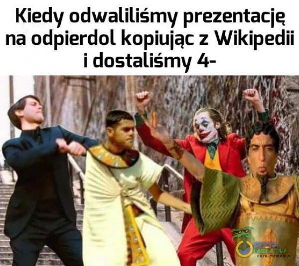 Kiedy odwaliliśmy prezentację na odp***dol kopiując z Wikipedii i dostaliśmy 4- JU