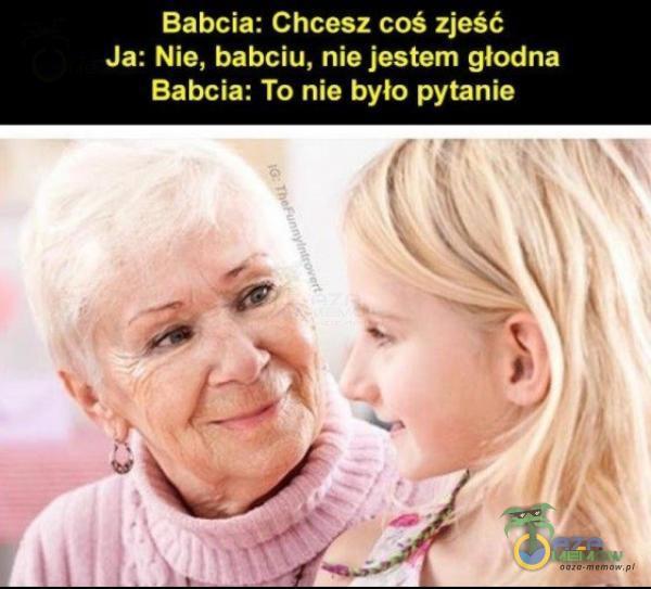 Babcia: Chcesz coś zjeść Ja: Nie, babciu, nie jestem głodna Babcia: To nie było pytanie