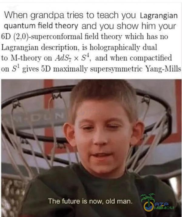 When grandpa tries to teach you Lagrangian quantum field theory and you show him your 6D (2,0)-superconformal field theory which has no Lagrangian description, is holographically dual to M-theory on Ad,S7 x ,S4, and when pactified on Sl gives 5D...