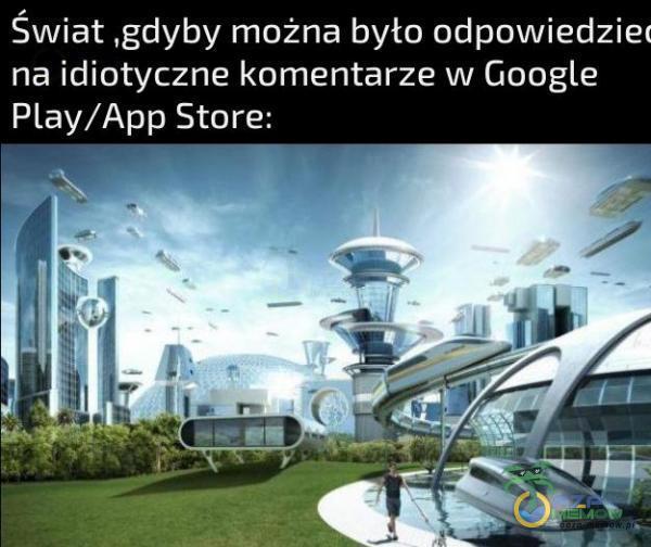 Świat gdyby można było odpowiedzie: na idiotyczne komentarze w Qoogle Play/App Stare: