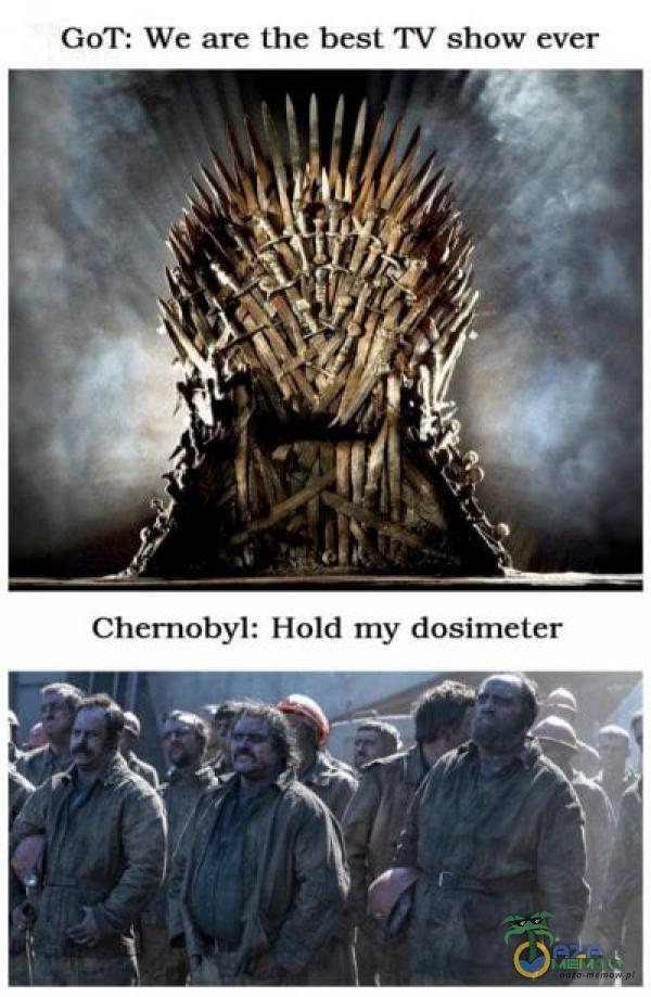 GoT: We are the best W show ever Chernobyl: Hołd my dosimeter