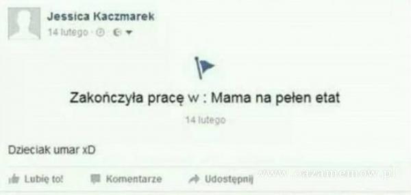 Jesstca Kaczmarek Zakończyła pracę w : Mama na pełen etat luteoc ozjecłak umar xD Lube to: K«nentarte