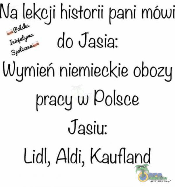 """Na lekcji hiełorii pani mówi """"W W do Jasia: ngień niemieckie obozy praeg w polsce Jasiu: Lidl, Aldi, Kaulland"""