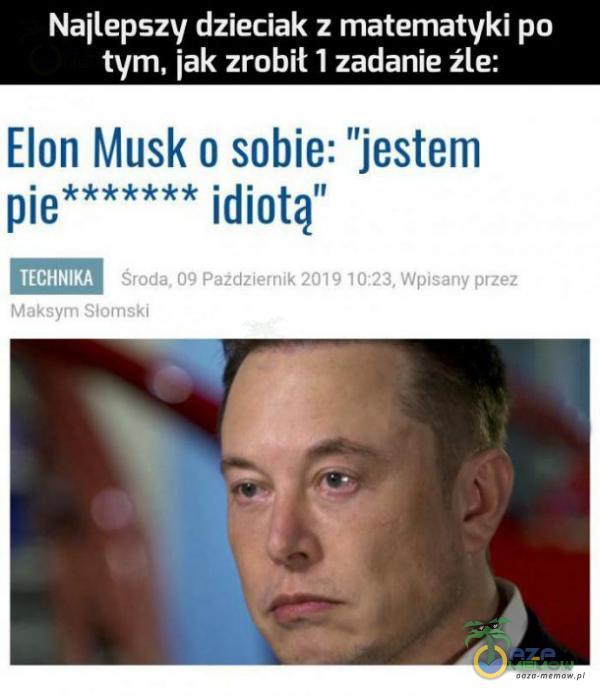 """Najlepszy dzieciak z matematyki po tym, jak zrobił 1 zadanie źle: Elon Musk o sobie: jestem idiotą"""" pie Środa, 09 Październik 2019 10:23, Wpisany przez TECHNIKA Maksym Słomski"""